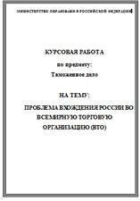 Таможенное дело курсовые Срочная помощь курсовые работы  Проблема вхождения России во Всемирную Торговую Организацию ВТО